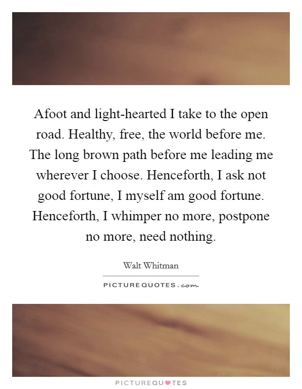 Afoot and light-hearted I take to the open road. Healthy, free, the world before me. The long brown path before me leading me wherever I choose. Henceforth, I ask not good fortune, I myself am good fortune. Henceforth, I whimper no more, postpone no more, need nothing Picture Quote #1