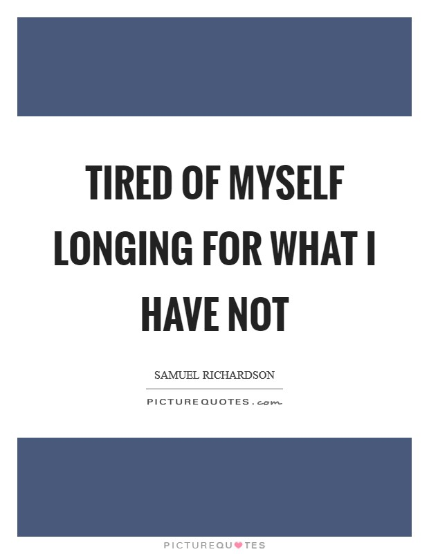 Tired of myself longing for what I have not Picture Quote #1