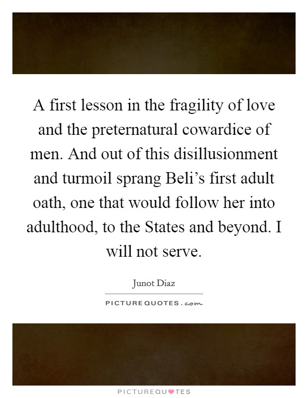A first lesson in the fragility of love and the preternatural cowardice of men. And out of this disillusionment and turmoil sprang Beli's first adult oath, one that would follow her into adulthood, to the States and beyond. I will not serve Picture Quote #1