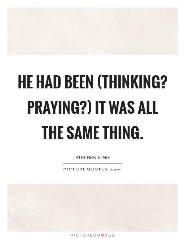 He had been (Thinking? Praying?) It was all the same thing Picture Quote #1