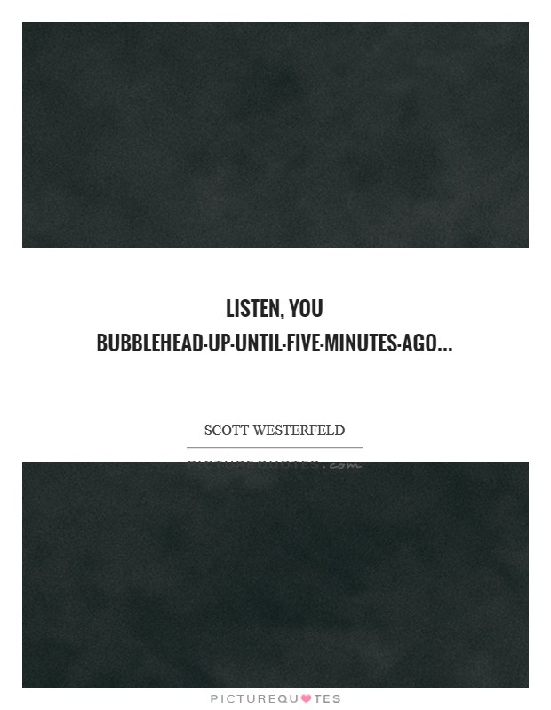 Listen, you bubblehead-up-until-five-minutes-ago Picture Quote #1