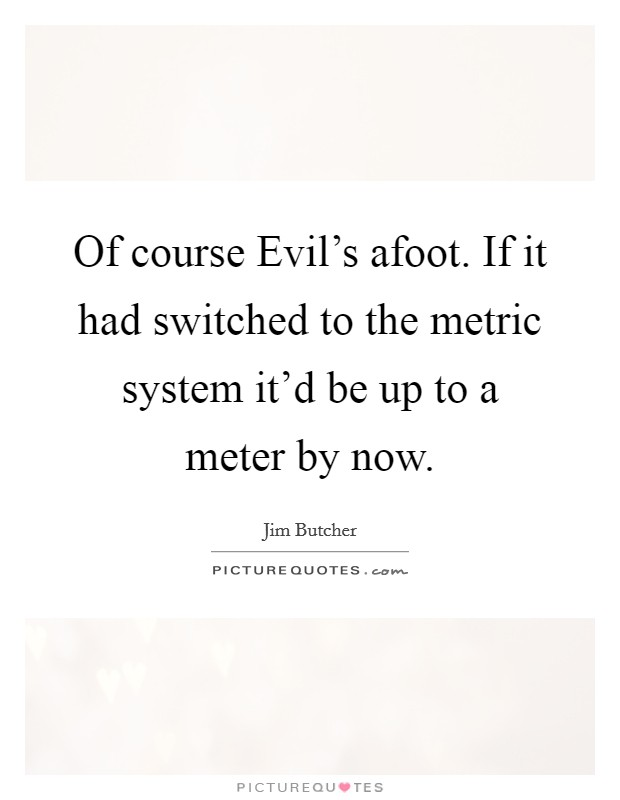 Of course Evil's afoot. If it had switched to the metric system it'd be up to a meter by now Picture Quote #1