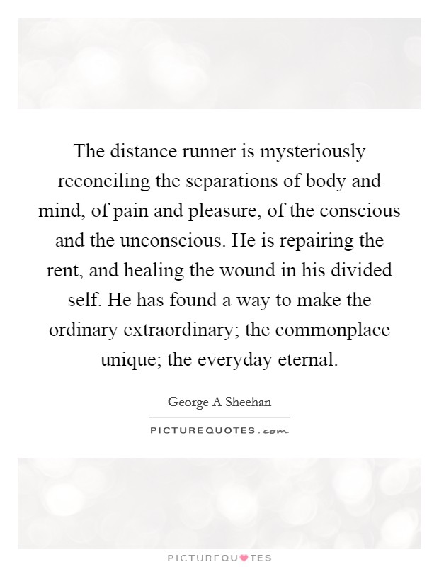 The distance runner is mysteriously reconciling the separations of body and mind, of pain and pleasure, of the conscious and the unconscious. He is repairing the rent, and healing the wound in his divided self. He has found a way to make the ordinary extraordinary; the commonplace unique; the everyday eternal Picture Quote #1