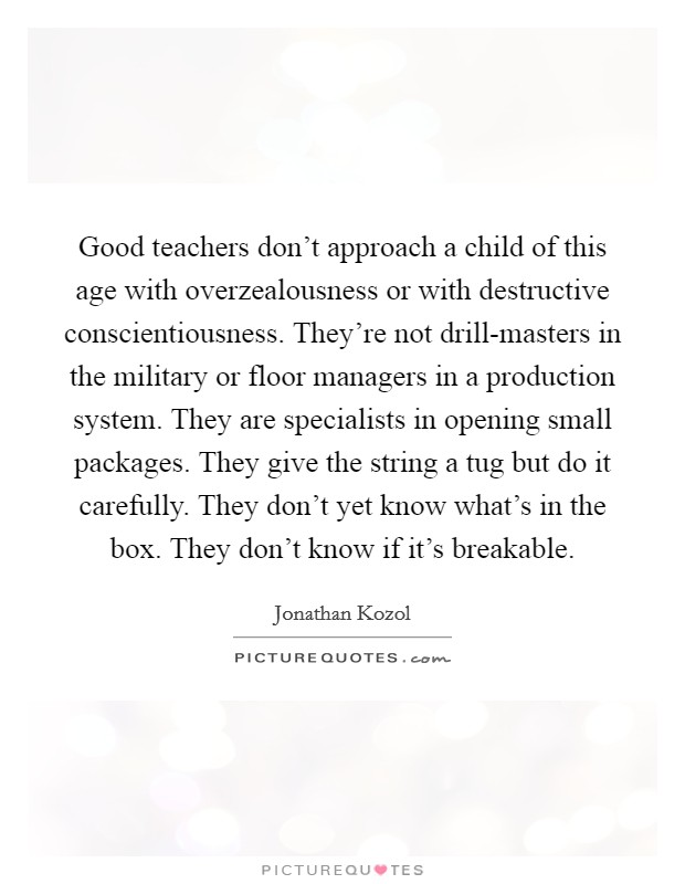 Good teachers don't approach a child of this age with overzealousness or with destructive conscientiousness. They're not drill-masters in the military or floor managers in a production system. They are specialists in opening small packages. They give the string a tug but do it carefully. They don't yet know what's in the box. They don't know if it's breakable Picture Quote #1