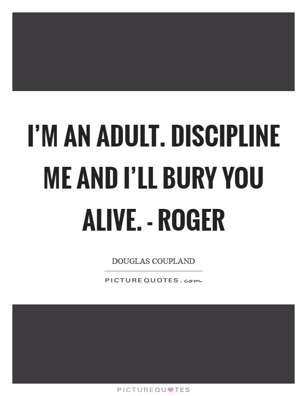 I'm an adult. Discipline me and I'll bury you alive. - Roger Picture Quote #1