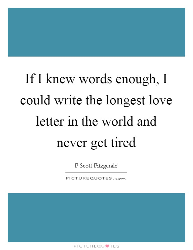If I knew words enough, I could write the longest love letter in the world and never get tired Picture Quote #1