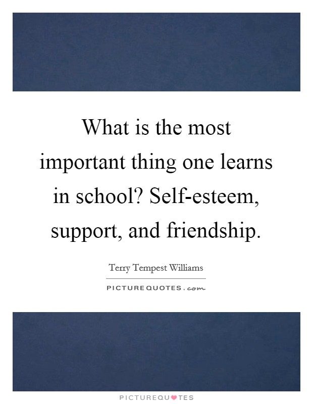 What is the most important thing one learns in school? Self-esteem, support, and friendship Picture Quote #1