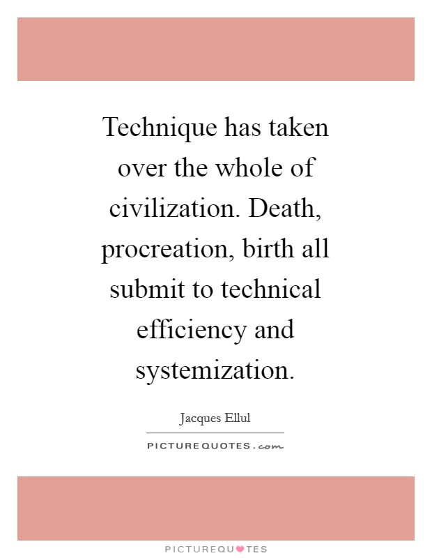 Technique has taken over the whole of civilization. Death, procreation, birth all submit to technical efficiency and systemization Picture Quote #1