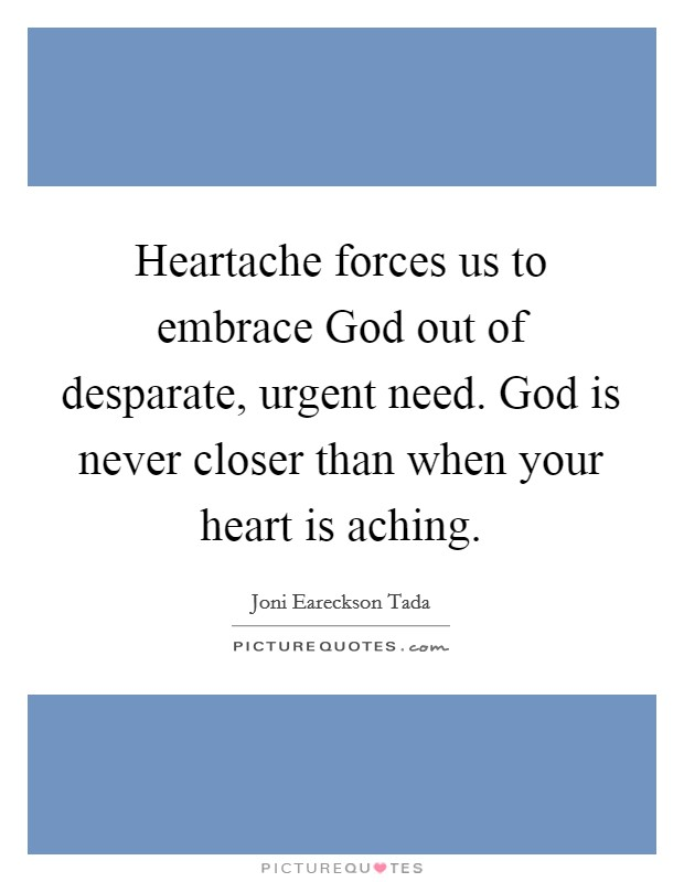 Heartache forces us to embrace God out of desparate, urgent need. God is never closer than when your heart is aching Picture Quote #1