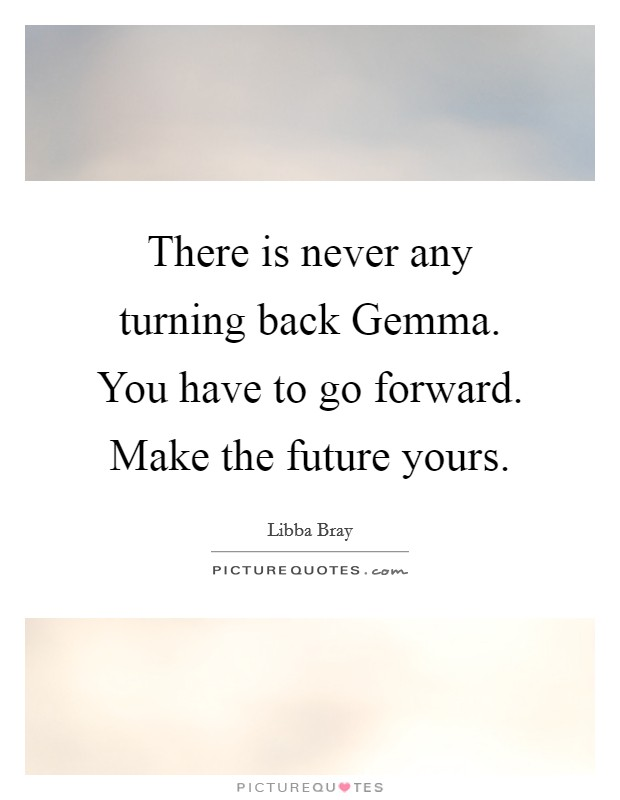 There is never any turning back Gemma. You have to go forward. Make the future yours Picture Quote #1