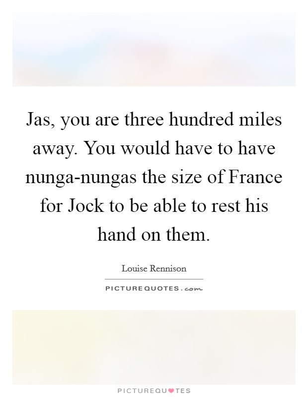 Jas, you are three hundred miles away. You would have to have nunga-nungas the size of France for Jock to be able to rest his hand on them Picture Quote #1
