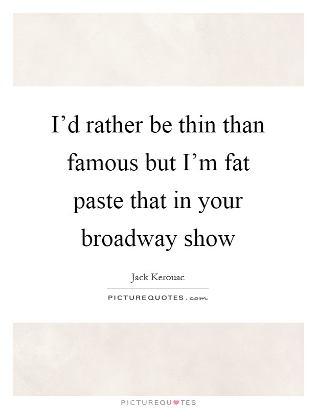 I'd rather be thin than famous but I'm fat paste that in your broadway show Picture Quote #1