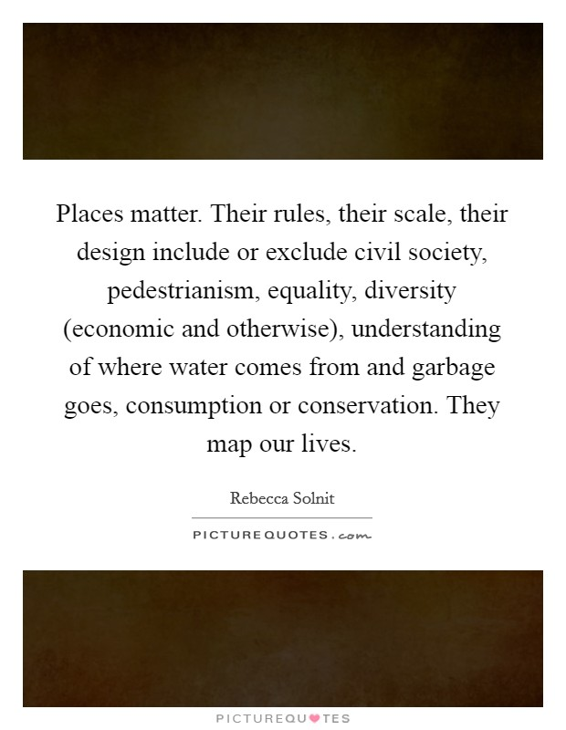 Places matter. Their rules, their scale, their design include or exclude civil society, pedestrianism, equality, diversity (economic and otherwise), understanding of where water comes from and garbage goes, consumption or conservation. They map our lives Picture Quote #1