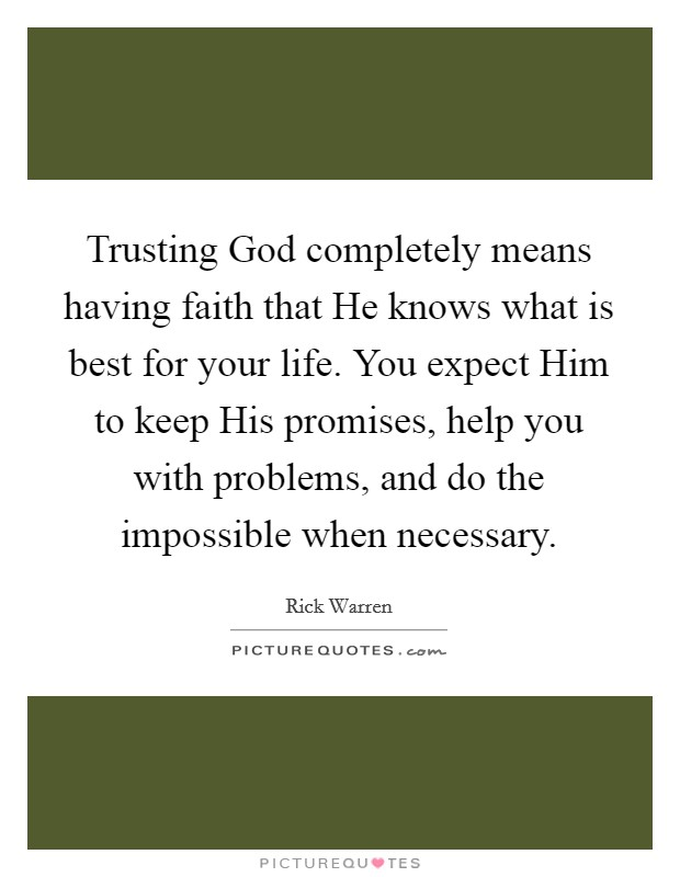 Trusting God completely means having faith that He knows what is best for your life. You expect Him to keep His promises, help you with problems, and do the impossible when necessary Picture Quote #1