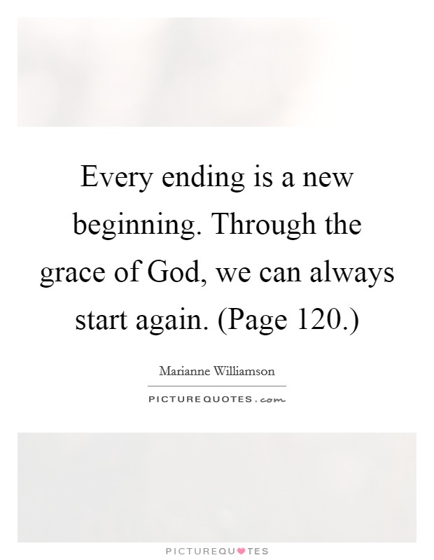 Every ending is a new beginning. Through the grace of God, we can always start again. (Page 120.) Picture Quote #1