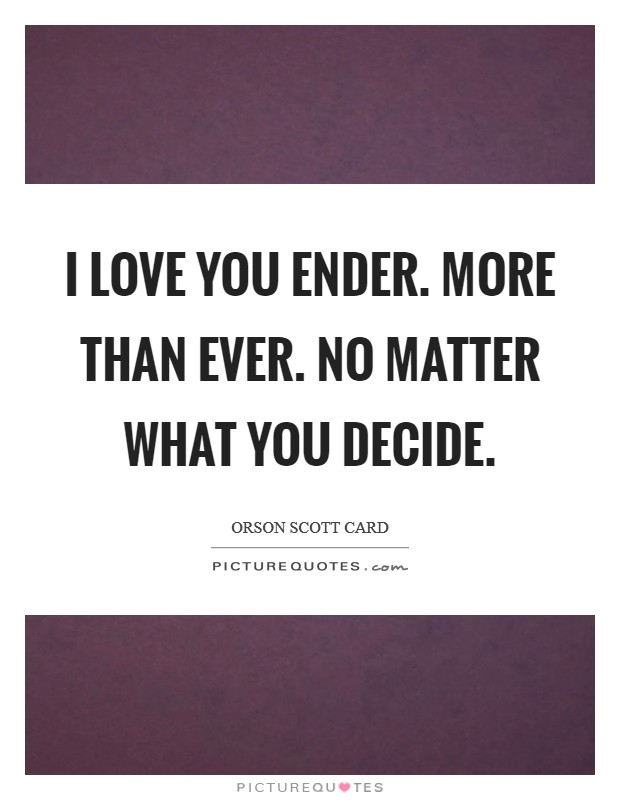 I love you Ender. More than ever. No matter what you decide Picture Quote #1