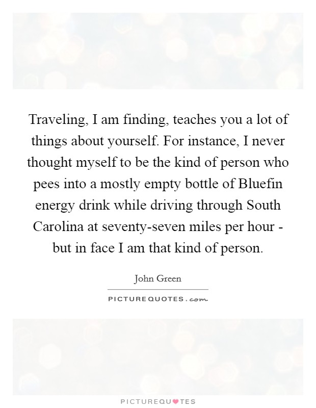 Traveling, I am finding, teaches you a lot of things about yourself. For instance, I never thought myself to be the kind of person who pees into a mostly empty bottle of Bluefin energy drink while driving through South Carolina at seventy-seven miles per hour - but in face I am that kind of person Picture Quote #1