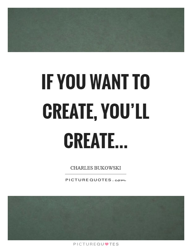 If you want to create, you'll create Picture Quote #1