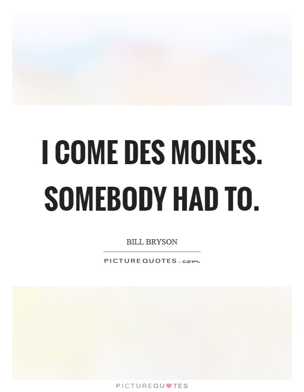 I come Des Moines. Somebody had to Picture Quote #1