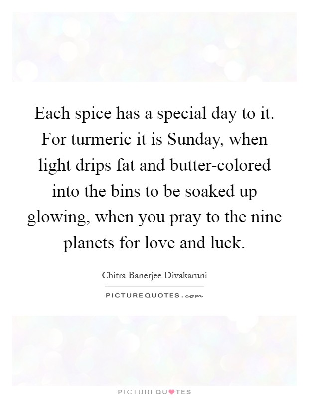 Each spice has a special day to it. For turmeric it is Sunday, when light drips fat and butter-colored into the bins to be soaked up glowing, when you pray to the nine planets for love and luck Picture Quote #1