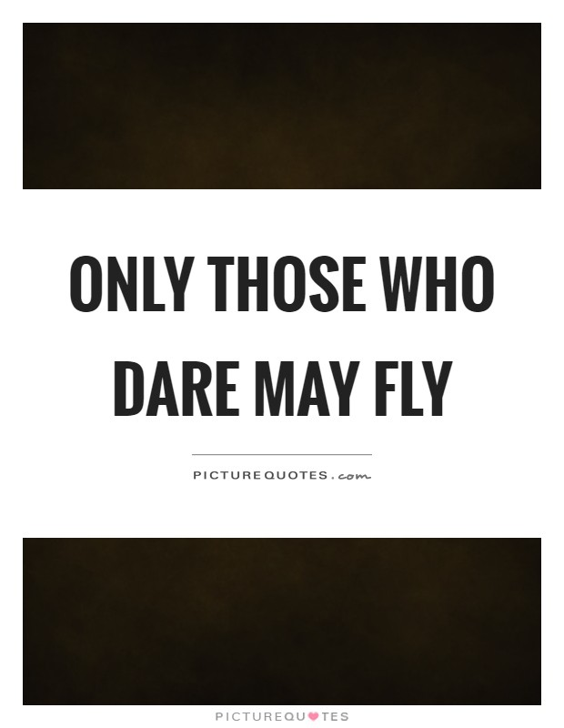 Only those who dare may fly Picture Quote #1