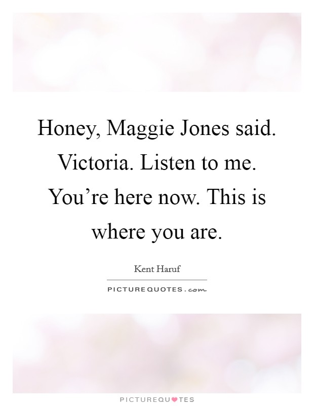 Honey, Maggie Jones said. Victoria. Listen to me. You're here now. This is where you are Picture Quote #1