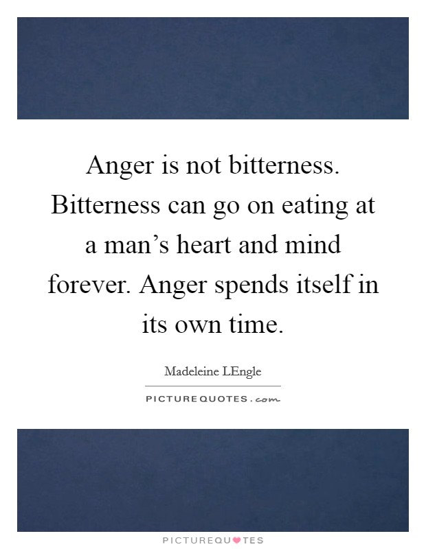 Anger is not bitterness. Bitterness can go on eating at a man's heart and mind forever. Anger spends itself in its own time Picture Quote #1