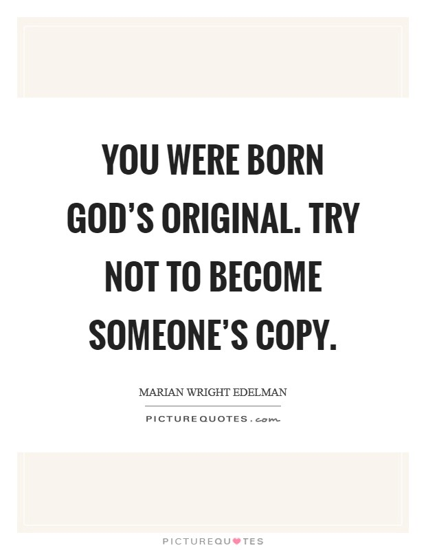 You were born God's original. Try not to become someone's copy Picture Quote #1