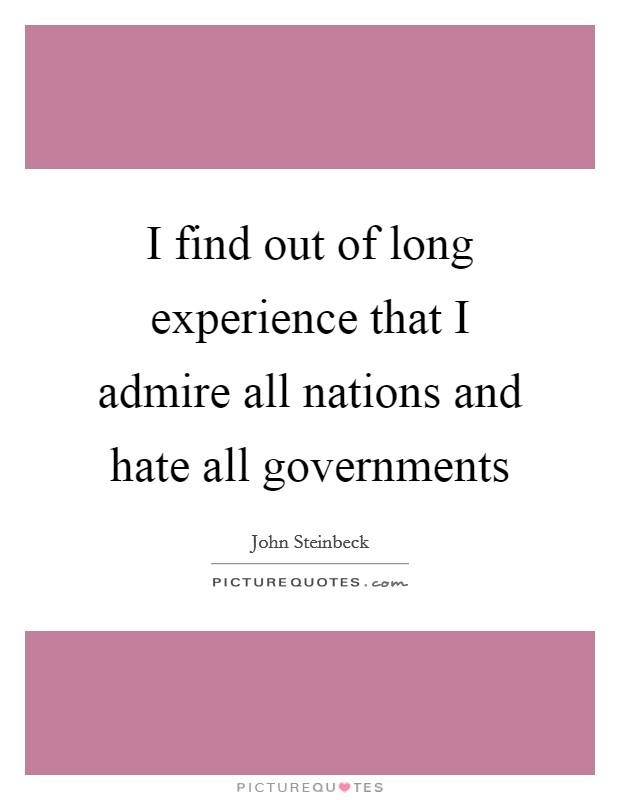 I find out of long experience that I admire all nations and hate all governments Picture Quote #1