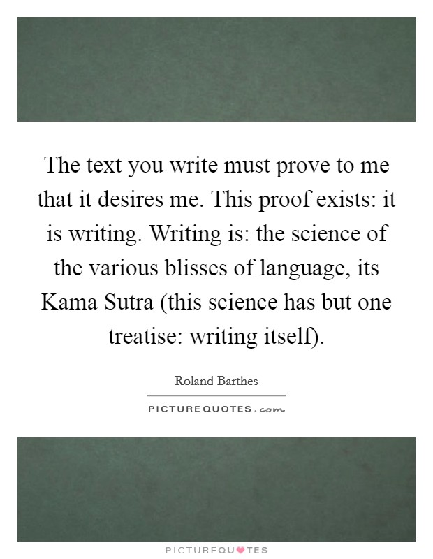 The text you write must prove to me that it desires me. This proof exists: it is writing. Writing is: the science of the various blisses of language, its Kama Sutra (this science has but one treatise: writing itself) Picture Quote #1