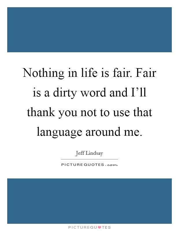 Nothing in life is fair. Fair is a dirty word and I'll thank you not to use that language around me Picture Quote #1
