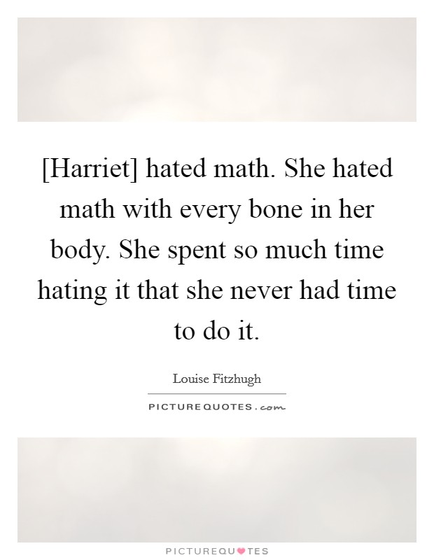 [Harriet] hated math. She hated math with every bone in her body. She spent so much time hating it that she never had time to do it Picture Quote #1