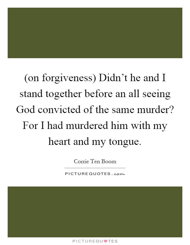 (on forgiveness) Didn't he and I stand together before an all seeing God convicted of the same murder? For I had murdered him with my heart and my tongue Picture Quote #1