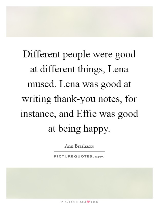 Different people were good at different things, Lena mused. Lena was good at writing thank-you notes, for instance, and Effie was good at being happy Picture Quote #1