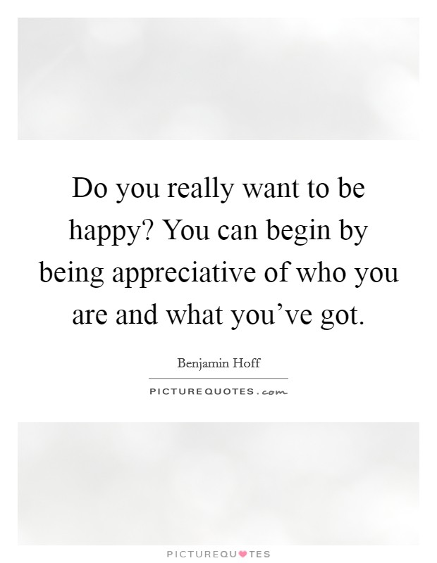 Do you really want to be happy? You can begin by being appreciative of who you are and what you've got Picture Quote #1