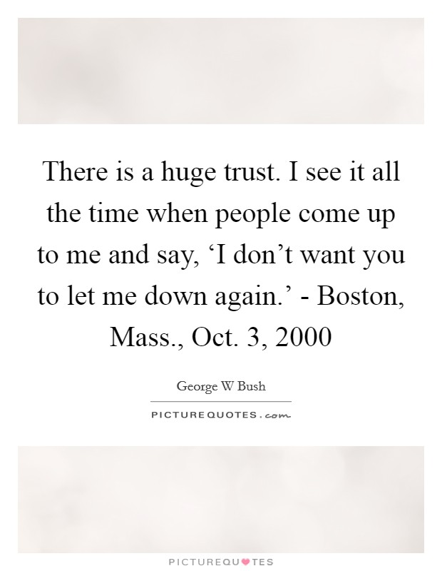 There is a huge trust. I see it all the time when people come up to me and say, 'I don't want you to let me down again.' - Boston, Mass., Oct. 3, 2000 Picture Quote #1
