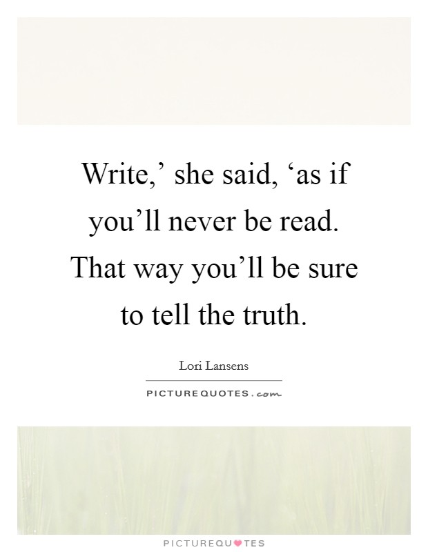 Write,' she said, 'as if you'll never be read. That way you'll be sure to tell the truth Picture Quote #1