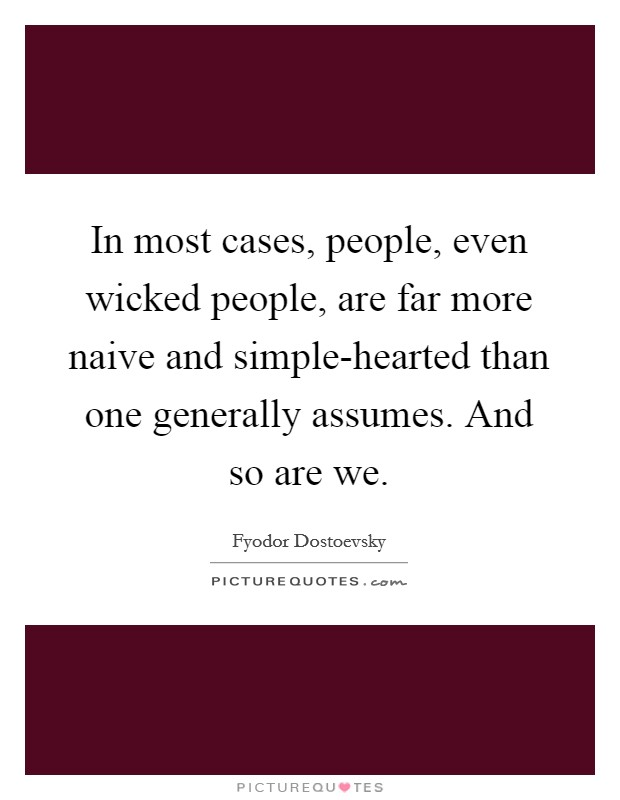 In most cases, people, even wicked people, are far more naive and simple-hearted than one generally assumes. And so are we Picture Quote #1