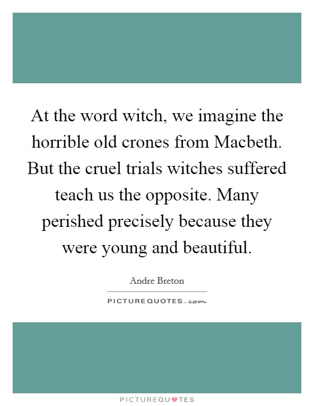 At the word witch, we imagine the horrible old crones from Macbeth. But the cruel trials witches suffered teach us the opposite. Many perished precisely because they were young and beautiful Picture Quote #1