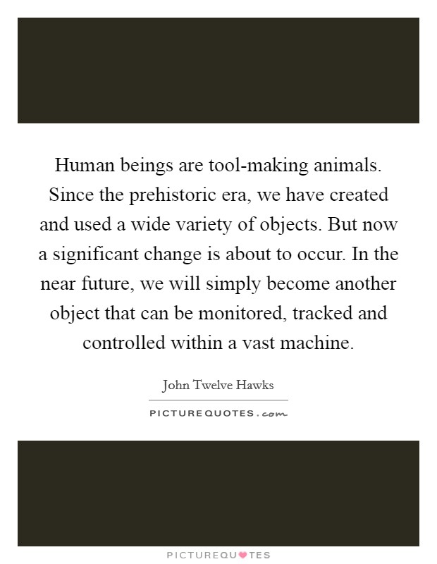 Human beings are tool-making animals. Since the prehistoric era, we have created and used a wide variety of objects. But now a significant change is about to occur. In the near future, we will simply become another object that can be monitored, tracked and controlled within a vast machine Picture Quote #1