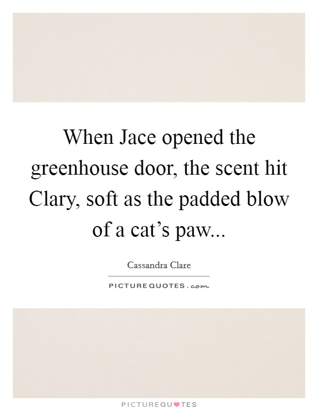 When Jace opened the greenhouse door, the scent hit Clary, soft as the padded blow of a cat's paw Picture Quote #1