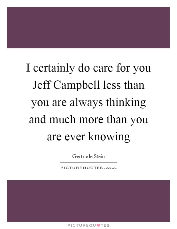 I certainly do care for you Jeff Campbell less than you are always thinking and much more than you are ever knowing Picture Quote #1