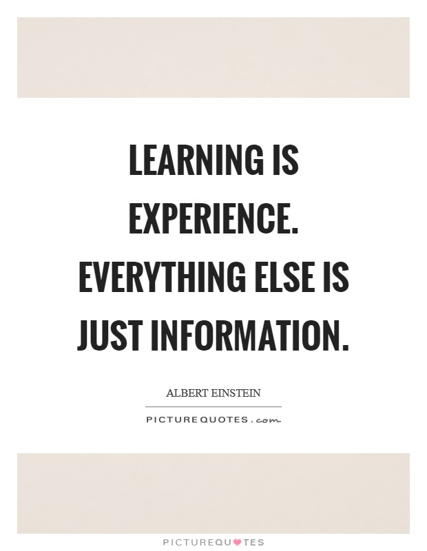 Learning is experience. Everything else is just information Picture Quote #1