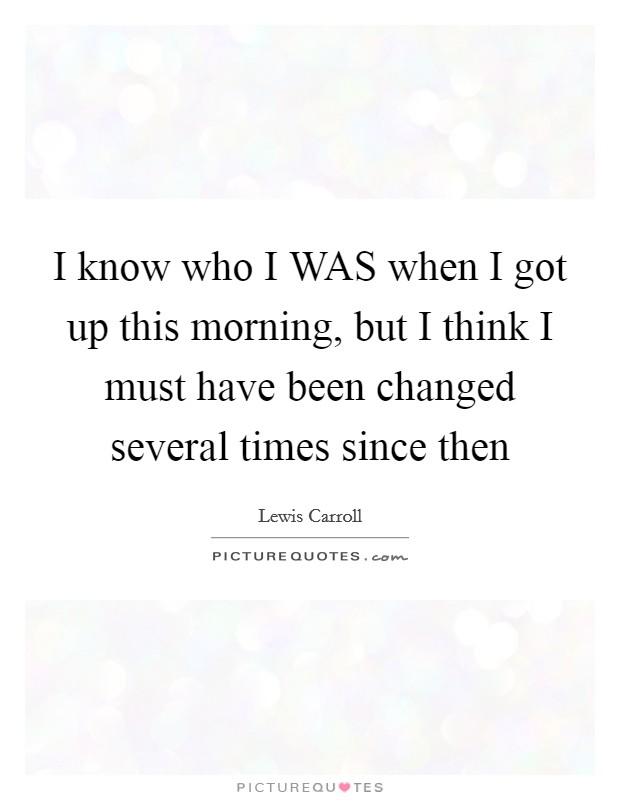 I know who I WAS when I got up this morning, but I think I must have been changed several times since then Picture Quote #1