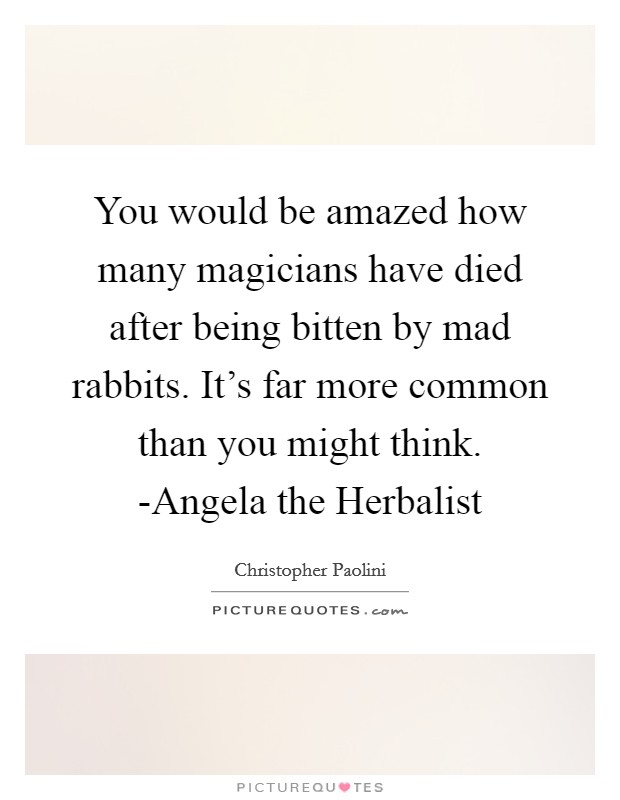 You would be amazed how many magicians have died after being bitten by mad rabbits. It's far more common than you might think. -Angela the Herbalist Picture Quote #1