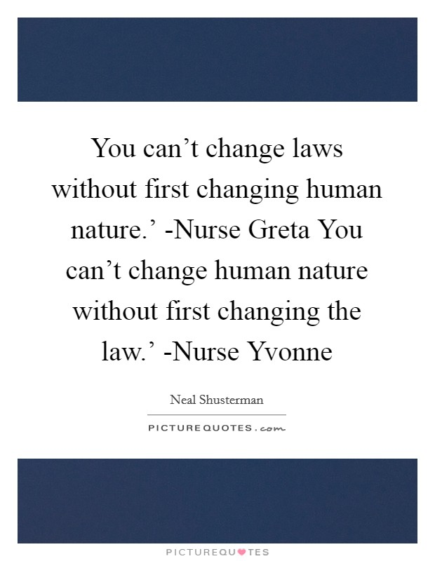 You can't change laws without first changing human nature.' -Nurse Greta You can't change human nature without first changing the law.' -Nurse Yvonne Picture Quote #1