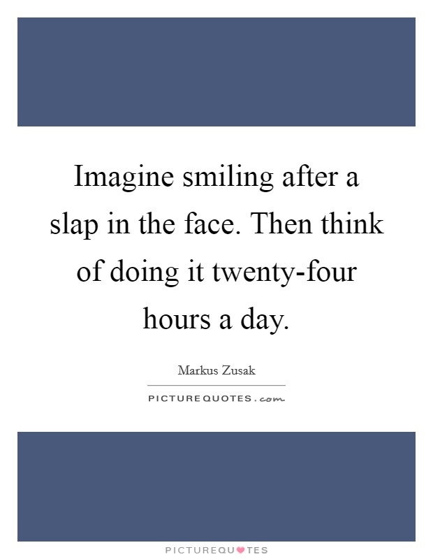 Imagine smiling after a slap in the face. Then think of doing it twenty-four hours a day Picture Quote #1