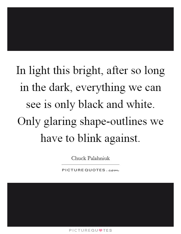 In light this bright, after so long in the dark, everything we can see is only black and white. Only glaring shape-outlines we have to blink against Picture Quote #1