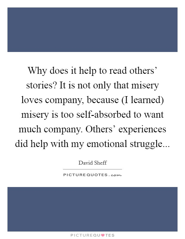 Why does it help to read others' stories? It is not only that misery loves company, because (I learned) misery is too self-absorbed to want much company. Others' experiences did help with my emotional struggle Picture Quote #1