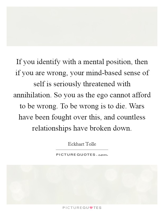 If you identify with a mental position, then if you are wrong, your mind-based sense of self is seriously threatened with annihilation. So you as the ego cannot afford to be wrong. To be wrong is to die. Wars have been fought over this, and countless relationships have broken down Picture Quote #1